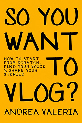 So You Want to Vlog?: How to start from scratch, find your voice & share your stories (English Edition)