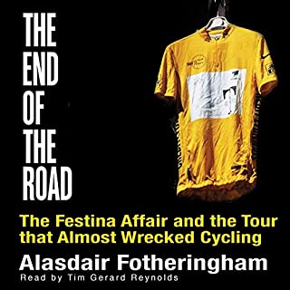 The End of the Road     The Festina Affair and the Tour That Almost Wrecked Cycling              By:                                                                                                                                 Alasdair Fotheringham                               Narrated by:                                                                                                                                 Tim Gerard Reynolds                      Length: 12 hrs and 30 mins     26 ratings     Overall 4.2