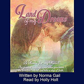 Land of My Dreams     A Home for My Heart              By:                                                                                                                                 Norma Gail                               Narrated by:                                                                                                                                 Holly Holt                      Length: 10 hrs and 14 mins     Not rated yet     Overall 0.0