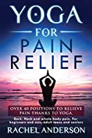 Yoga for Pain Relief: Over 40 positions to relieve pain thanks to yoga. Back, Neck and whole body pain. For beginners and non, adult teens and seniors