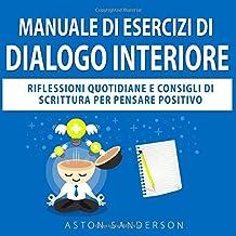 Manuale di Esercizi di Dialogo Interiore: Riflessioni Quotidiane e Consigli di Scrittura per Pensare Positivo (Italian Edi...