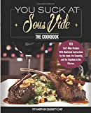 You Suck At Sous Vide!, The Cookbook: 101 Can't-Miss Recipes With Illustrated Instructions For the Inept, the Cowardly, and the Hopeless in the Kitchen.