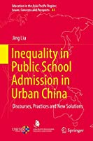 Inequality in Public School Admission in Urban China: Discourses, Practices and New Solutions (Education in the Asia-Pacific Region: Issues, Concerns and Prospects (43))
