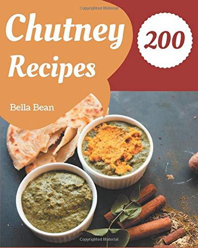 200 Chutney Recipes: Not Just a Chutney Cookbook!