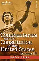 Commentaries on the Constitution of the United States Vol. III (in three volumes): with a Preliminary Review of the Constitutional History of the Colonies and States Before the Adoption of the Constitution