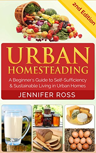 Homesteading: Urban Homesteading: A Beginner's Guide to Self Sufficiency...