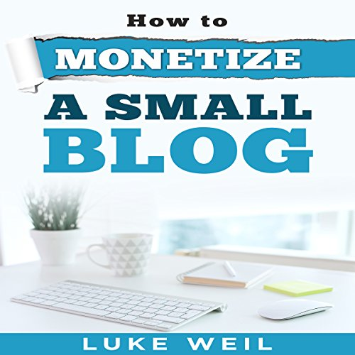 Luke Weil's How to Monetize a Small Blog audiobook cover art