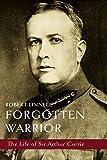 Forgotten Warrior: The Life of Sir Arthur Currie