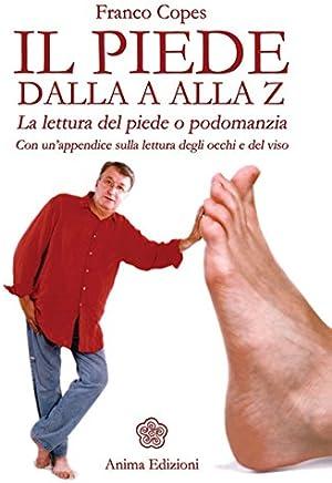 Piede dalla A alla Z (Il): La lettura del piede o podomanzia - Con un'appendice sulla lettura degli occhi e del viso