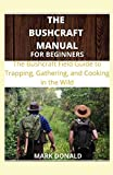 THE BUSHCRAFT MANUAL FOR BEGINNERS: The bushcraft Field Guide to Trapping, Gathering and Cooking in The Wild