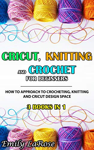 Cricut, Knitting and Crochet for Beginners: 3 Books in 1: How to Approach to Crocheting, Knitting and Cricut Design Space. With Tips and Tricks (English Edition)