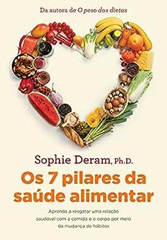 Os 7 pilares da saúde alimentar: Aprenda a resgatar uma relação saudável com a comida e o corpo por meio da mudança de hábitos por [Sophie Deram]