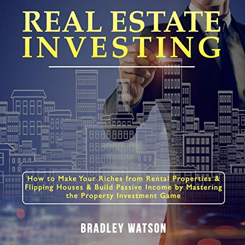Real Estate Investing: How to Make Your Riches from Rental Properties and Flipping Houses, and Build Passive Income by Mastering the Property Investment Game audiobook cover art