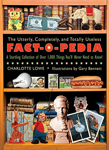The Utterly, Completely, and Totally Useless Fact-O-Pedia: A Startling Collection of Over 1,000 Things You'll Never Need to Know