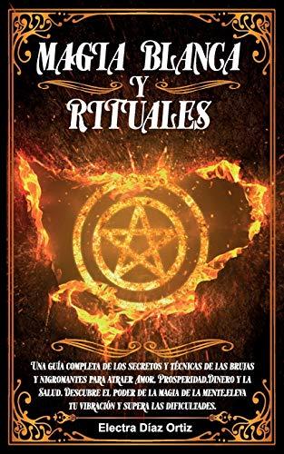 Magia Blanca y Rituales: Una guía completa de los secretos y técnicas de las brujas y nigromantes para atraer Amor, Prosperidad,Dinero y la ... tu vibración y supera las dificultades