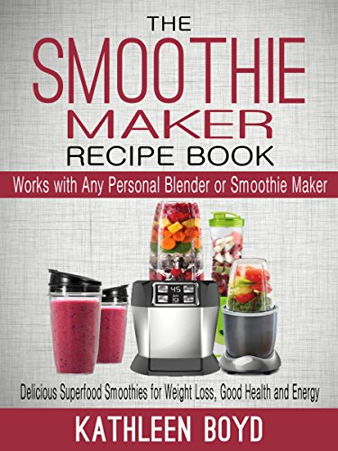 The Smoothie Maker Recipe Book: Delicious Superfood Smoothies for Weight Loss, Good Health and Energy – Works with Any Personal Blender or Smoothie Maker (English Edition)
