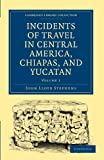 Incidents of Travel in Central America, Chiapas, and Yucatan: Volume 1 Paperback (Cambridge Library Collection - Archaeology)
