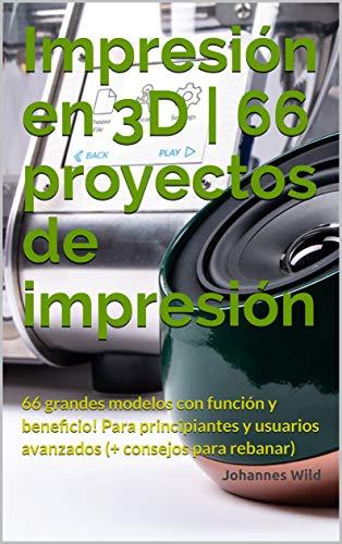 Impresión en 3D | 66 proyectos de impresión: 66 grandes modelos con función y beneficio! Para principiantes y usuarios avanzados (+ consejos para rebanar) (Spanish Edition)