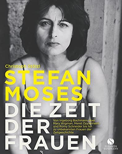 STEFAN MOSES - DIE ZEIT DER FRAUEN: Von Ingeborg Bachmann über Mary Wigman, Meret Oppenheim und Romy Schneider bis hin zu unbekannten Frauen der Zeitgeschichte
