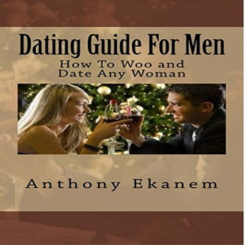 Dating Guide for Men     How to Woo and Date Any Woman              By:                                                                                                                                 Anthony Ekanem                               Narrated by:                                                                                                                                 Kirk Hanley                      Length: 59 mins     6 ratings     Overall 4.3