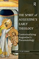 The Spirit of Augustine's Early Theology: Contextualizing Augustine's Pneumatology (Studies in Philosophy and Theology in Late Antiquity)