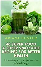 40 Super Food & Super Smoothie Recipes for Better Health: Feel Amazing, Lose Weight, and Gain Unlimited Energy (Smoothies ...