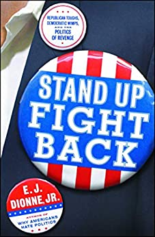 Stand Up Fight Back: Republican Toughs, Democratic Wimps, and the Politics of Revenge by [E.J. Dionne]