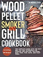 Wood Pellet Smoker and Grill: The Complete Guide with The Best Bbq Tips and Techniques for Smoking and Grilling. Including, Beef, Pork, Fish, Game, and Many More