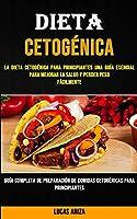 Dieta Cetogénica: La Dieta Cetogénica Para Principiantes Una Guía Esencial Para Mejorar La Salud Y Perder Peso Fácilmente (Guía Completa De Preparación De Comidas Cetogénicas Para Principiantes)