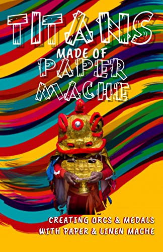 Titans Made Of Paper Mache Creating Orcs & Medals With Paper & Linen Mache (English Edition)