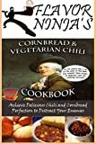Flavor Ninja's Cornbread & Vegetarian Chili Cookbook: Distract Your Enemies and Achieve Delicious...