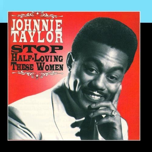 Stop Half Loving These Women by Johnny Taylor