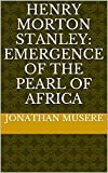 Henry Morton Stanley: Emergence of the Pearl of Africa (English Edition)