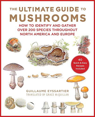 The Ultimate Guide to Mushrooms: How to Identify and Gather Over 200 Species Throughout North America and Europe by [Guillaume Eyssartier, Julien Norwood, Grace McQuillan]
