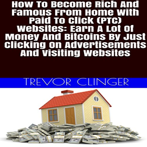 Couverture de How to Become Rich and Famous from Home with Paid to Click (PTC) Websites