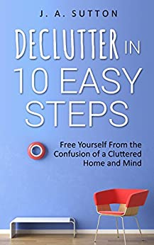 Declutter in 10 Easy Steps: Free Yourself From The Confusion of a Cluttered Home and Mind (Minimalism, Decluttering, and Tidying up Book 1) by [J. A. Sutton]