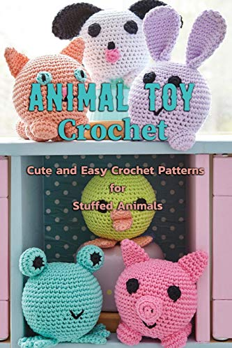 Animal Toy Crochet: Cute and Easy Crochet Patterns for Stuffed Animals: Amigurumi Patterns and Crochet Animals Book