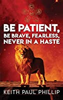 Be Patient, Be Brave, Fearless, Never In A Haste