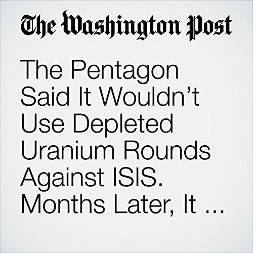 The Pentagon Said It Wouldn't Use Depleted Uranium Rounds Against ISIS. Months Later, It Did — Thousands of Times. copertina