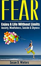 Fear: Enjoy A Life Without Limits - Anxiety, Mindfulness, Suicide & Shyness