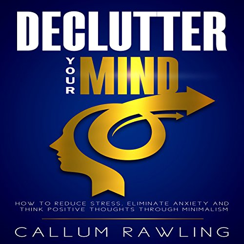 Declutter Your Mind: How to Reduce Stress, Eliminate Anxiety and Think Positive Thoughts Through Minimalism cover art