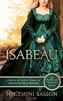 Isabeau, A Novel of Queen Isabella and Sir Roger Mortimer (The Isabella Books Book 1) by [N. Gemini Sasson]