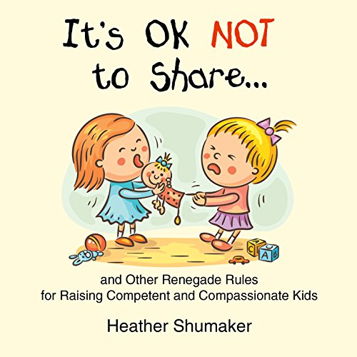 It's Ok Not to Share and Other Renegade Rules for Raising Competent and Compassionate Kids copertina