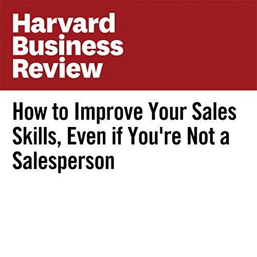 How to Improve Your Sales Skills, Even if You're Not a Salesperson | Rebecca Knight