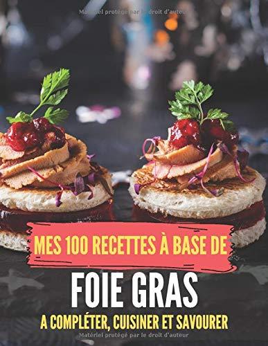 Mes 100 recettes à base de foie gras - A compléter, cuisiner et savourer: Carnet, livre et cahier de cuisine à écrire, remplir & compléter soi-même I ... maison I recette Foie gras de Noël