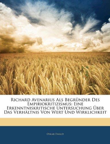 Richard Avenarius Als Begründer Des Empiriokritizismus: Eine Erkenntniskritische Untersuchung Über Das Verhältnis Von Wert Und Wirklichkeit (German Edition)
