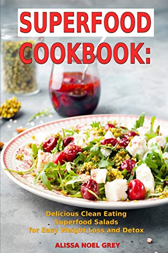 Superfood Cookbook: Delicious Clean Eating Superfood Salads for Easy Weight Loss and Detox: Healthy...