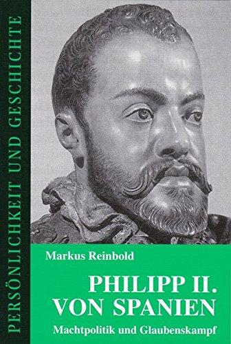 Philipp II. von Spanien: Machtpolitik und Glaubenskampf (Persönlichkeit und Geschichte)