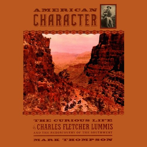 American Character     Curious Life of Charles Fletcher Lummis and the Rediscovery of the Southwest              By:                                                                                                                                 Mark Thompson                               Narrated by:                                                                                                                                 Joe Barrett                      Length: 14 hrs and 23 mins     3 ratings     Overall 4.7