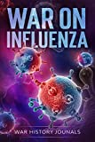 War on Influenza 1918: History, Causes and Treatment of the World's Most Lethal Pandemic